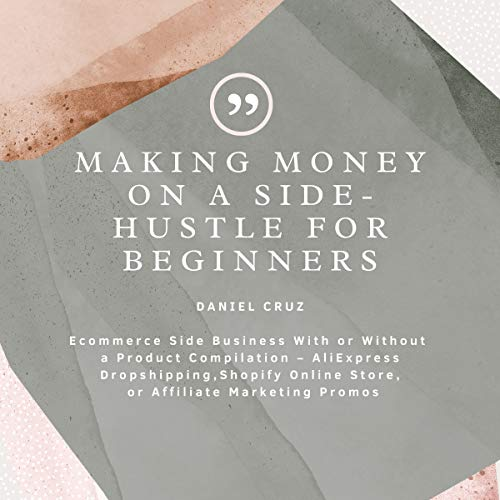 Making Money on a Side-Hustle for Beginners: Ecommerce Side Business With or Without a Product Compilation – AliExpress Dropshipping, Shopify Online Store, or Affiliate Marketing Promos