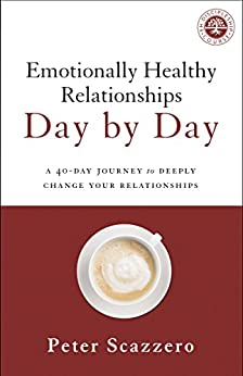 Emotionally Healthy Relationships Day by Day: A 40-Day Journey to Deeply Change Your Relationships by [Peter Scazzero]