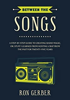 Between The Songs: A Step-by-Step Guide to Creating Radio Magic, or: Stuff I Learned from Hosting Crap From The Past for T...