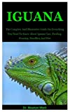 Iguana: The Complete And Illustrative Guide On Everything You Need To Know About Iguana Care, Feeding, Housing, Handling And Diet