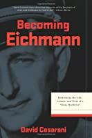 "Becoming Eichmann: Rethinking the Life, Crimes, and Trial of a """"Desk Murderer"""""
