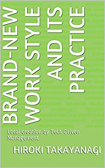[Hiroki Takayanagi, Reiko Yokokura]のBrand-new work style and its practice: Local creation by Tech Driven Management (English Edition)