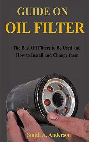 Guide on Oil Filter: The Best Oil Filters to Be Used and How to Install and Change them
