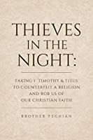 Thieves in the Night: Faking 1 Timothy and Titus to Counterfeit a Religion and Rob Us of Our Christian Faith
