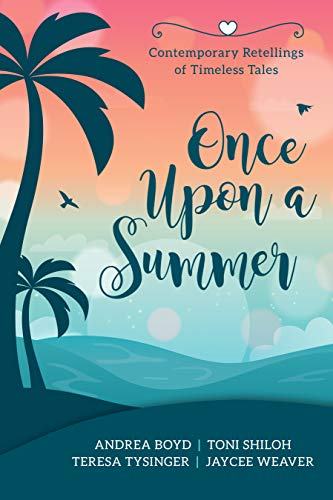 Once Upon a Summer: Contemporary Retellings of Timeless Tales by [Toni Shiloh, Andrea Boyd, Teresa Tysinger, Jaycee Weaver]