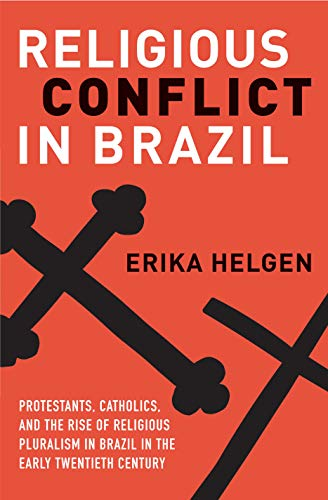 Religious Conflict in Brazil: Protestants, Catholics, and the Rise of Religious Pluralism in the Early Twentieth Century