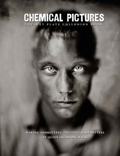 Chemical Pictures The Wet Plate Collodion Book: Making Ambrotypes, Tintypes & Alumitypes
