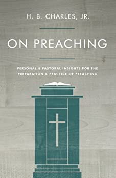On Preaching: Personal & Pastoral Insights for the Preparation & Practice of Preaching by [H.B. Charles Jr.]