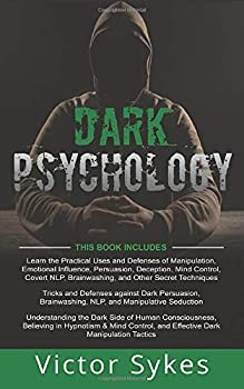 Dark Psychology  3 Books in 1 - Practical Uses and Defenses of Manipulation Persuasion Brainwashing + Dark Persuasion and Manipulative Seduction + Understanding the Dark Side of Human Consciousness