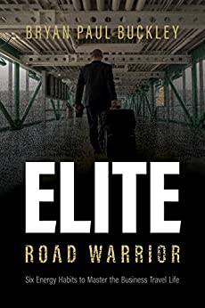 The Elite Road Warrior: Six Energy Habits to Master the Business Travel Life by [Bryan Paul Buckley]