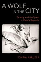 A Wolf in the City: Tyranny and the Tyrant in Plato's Republic