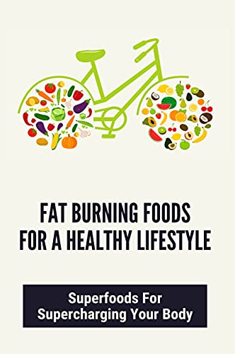 Fat Burning Foods For A Healthy Lifestyle: Superfoods For Supercharging Your Body: How To Develop Healthy Eating Habits (English Edition)