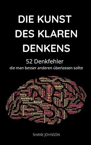 DIE KUNST DES KLAREN DENKENS: 52 Denkfehler, die man besser anderen überlassen sollte
