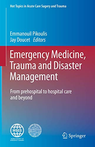 Emergency Medicine, Trauma and Disaster Management: From Prehospital to Hospital Care and Beyond (Hot Topics in Acute Care Surgery and Trauma)