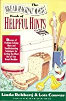 The Bread Machine Magic Book of Helpful Hints: Dozens of Problem-Solving Hints and Troubleshooting Techniques for Getting the Most Out of Your Bread