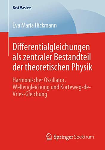 Differentialgleichungen als zentraler Bestandteil der theoretischen Physik: Harmonischer Oszillator, Wellengleichung und Korteweg-de-Vries-Gleichung (BestMasters)