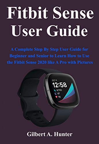 Fitbit Sense User Guide: A Complete Step By Step User Guide for Beginner and Senior to Learn How to Use the Fitbit Sense 2020 like A Pro with Pictures