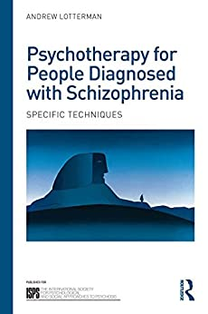 Psychotherapy for People Diagnosed with Schizophrenia: Specific techniques (The International Society for Psychological and Social Approaches to Psychosis Book Series) by [Andrew Lotterman]