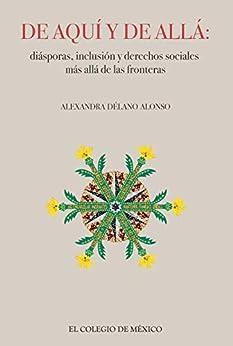 De aquí y de allá: diásporas,inclusión y derechos sociales más allá de las fronteras de [Alexandra Délano Alonso]