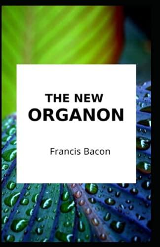 The New Organon Francis Bacon (Classics, Literature, Philosophy, Politics & Social Sciences) [Annotated]