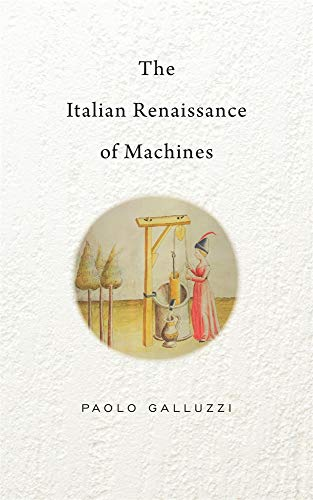 The Italian Renaissance of Machines (The Bernard Berenson Lectures on the Italian Renaissance Delivered at Villa I Tatti) by Paolo Galluzzi