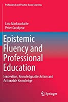 Epistemic Fluency and Professional Education: Innovation, Knowledgeable Action and Actionable Knowledge (Professional and Practice-based Learning)