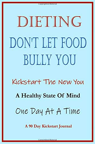 Dieting: Don't Let Food Bully You: Kickstart The New You: A Healthy State Of Mind: One Day At A Time: A 90 Day Kickstart Journal