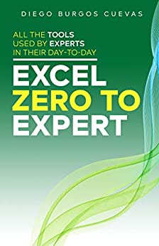 Excel zero to expert: All the tools used by experts in their day-to-day (The Excel series Book 3) by [Diego Burgos Cuevas]