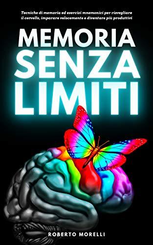 MEMORIA SENZA LIMITI: Tecniche di memoria ed esercizi mnemonici per risvegliare il cervello, imparare velocemente e diventare più produttivi (Cervello Senza Limiti Vol. 1)