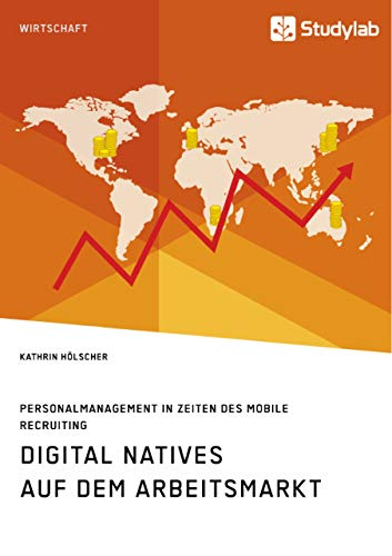 Digital Natives auf dem Arbeitsmarkt. Personalmanagement in Zeiten des Mobile Recruiting