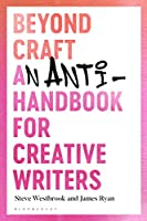 Beyond Craft: An Anti-handbook for Creative Writers (Research in Creative Writing)