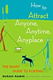 How to Attract Anyone, Anytime, Anyplace: The Smart Guide to Flirting