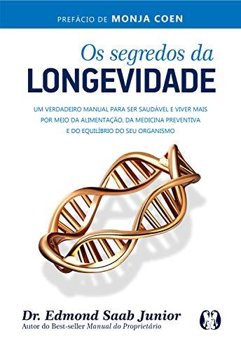Os segredos da longevidade: Um verdadeiro manual para ser saudável e viver mais por meio da alimentação, da medicina preventiva e do equilíbrio do seu organismo por [Edmond Saab]