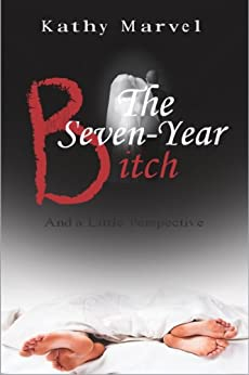 The Seven-Year Bitch and a little perspective by [Kathy Marvel]