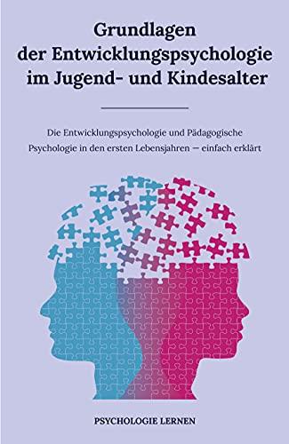 Grundlagen der Entwicklungspsychologie im Jugend- und Kindesalter: Die Entwicklungspsychologie und Pädagogische Psychologie in den ersten Lebensjahren - einfach erklärt