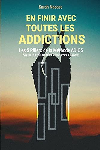 En finir avec toutes les addictions: Les 5 piliers de la méthode ADIOS - Activation De l'Inconscient Orienté vers la Solution