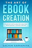 The Art of E-Book Creation: A Step By Step Guide For Creating Professional-Looking E-books