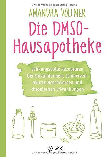 Die DMSO-Hausapotheke: Wirkungsvolle Rezepturen bei Entzündungen, Schmerzen, akuten Beschwerden und chronischen Erkrankungen