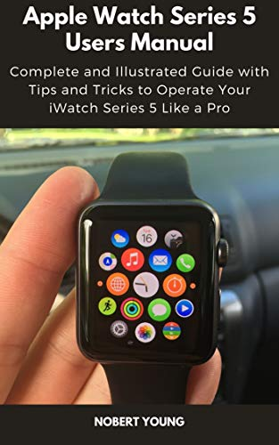 Apple Watch Series 5 Users Manual: Complete and Illustrated Guide with Tips and Tricks to Operate Your iWatch Series 5 Like a Pro (English Edition)