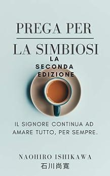 [Naohiro Ishikawa, 尚寛 石川]のPrega per la simbiosi La seconda edizione: Il Signore continua ad amare tutto, per sempre (Italian Edition)