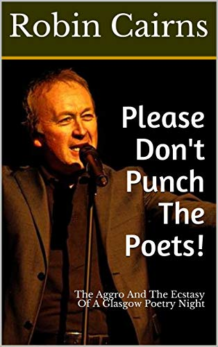 Please Don't Punch The Poets!: The Aggro And The Ecstasy Of A Glasgow Poetry Night by [Robin Cairns]