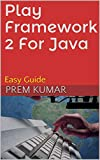 Play Framework 2 For Java: Easy Guide (Developer Series Book 1) (English Edition)