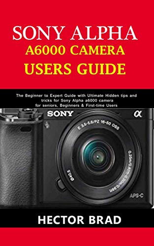 Sony Alpha A6000 Camera Users Guide: The Beginner to Expert Guide with Ultimate Hidden tips and tricks for Sony Alpha a6000 camera for seniors, Beginners & First-time Users (English Edition)