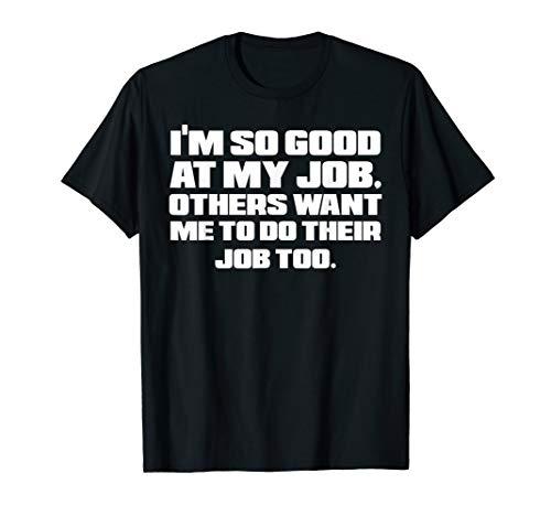 I'm So Good At My Job Sarcastic Work Humor Coworker Gift T-Shirt