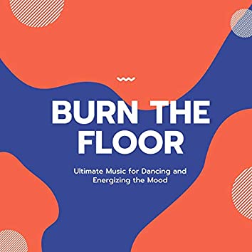 Burn The Floor (Ultimate Music For Dancing And Energizing The Mood)