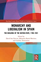 Monarchy and Liberalism in Spain: The Building of the Nation-State, 1780–1931 (Routledge/Canada Blanch Studies on Contemporary Spain)