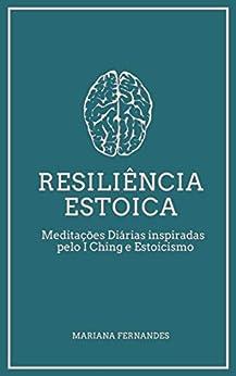 Resiliência Estoica: Meditações Diárias Inspiradas pelo I Ching e Estoicismo por [Mariana Fernandes]
