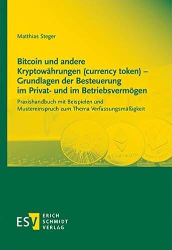 Bitcoin und andere Kryptowährungen (currency token) - Grundlagen der Besteuerung im Privat- und im Betriebsvermögen: Praxishandbuch mit Beispielen und Mustereinspruch zum Thema Verfassungsmäßigkeit