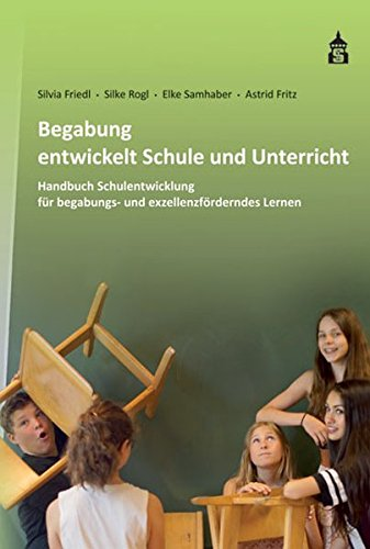 Begabung entwickelt Schule und Unterricht: Handbuch Schulentwicklung für begabungs- und exzellenzförderndes Lernen