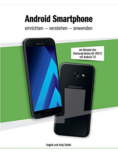 Android Smartphone einrichten - verstehen - anwenden: am Beispiel des Samsung Galaxy A5 2017 / Android 7.0